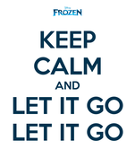 KEEP CALM AND LET IT GO LET IT GO