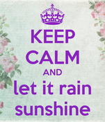 KEEP CALM AND let it rain sunshine