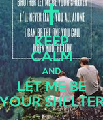 KEEP CALM AND LET ME BE YOUR SHELTER