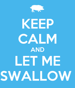 KEEP CALM AND LET ME SWALLOW