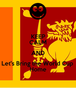 KEEP CALM AND Let's Bring the World Cup  Home