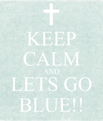KEEP CALM AND LETS GO BLUE!!