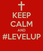 KEEP CALM AND #LEVELUP