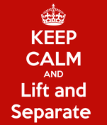 KEEP CALM AND Lift and Separate