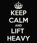 KEEP CALM AND LIFT  HEAVY