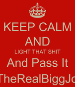 KEEP CALM AND LIGHT THAT SHIT And Pass It @TheRealBiggJohn