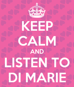 KEEP CALM AND LISTEN TO DI MARIE