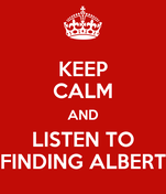 KEEP CALM AND LISTEN TO FINDING ALBERT
