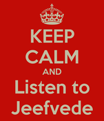 KEEP CALM AND Listen to Jeefvede