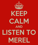 KEEP CALM AND LISTEN TO MEREL