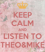 KEEP CALM AND LISTEN TO THEO&MIKE