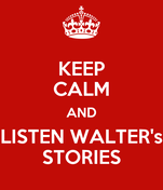 KEEP CALM AND LISTEN WALTER's STORIES
