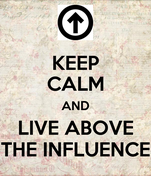 KEEP CALM AND LIVE ABOVE THE INFLUENCE