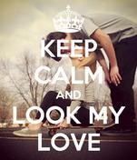 KEEP CALM AND LOOK MY LOVE