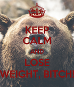 KEEP CALM AND LOSE WEIGHT, BITCH!