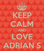 KEEP CALM AND LOVE ADRIAN S