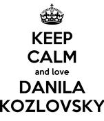 KEEP CALM and love DANILA KOZLOVSKY