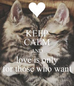 KEEP CALM AND love is only for those who want