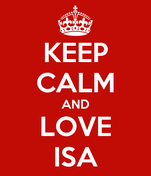 KEEP CALM AND LOVE ISA