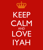 KEEP CALM AND LOVE IYAH