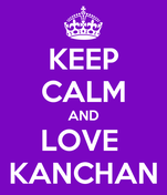 KEEP CALM AND LOVE  KANCHAN