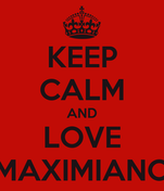 KEEP CALM AND LOVE MAXIMIANO