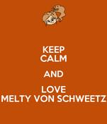 KEEP CALM AND LOVE MELTY VON SCHWEETZ