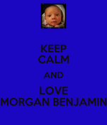 KEEP CALM AND LOVE MORGAN BENJAMIN