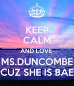KEEP CALM AND LOVE  MS.DUNCOMBE CUZ SHE IS BAE