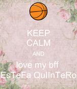 KEEP CALM AND love my bff  EsTeFa QuIInTeRo