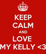 KEEP CALM AND LOVE  MY KELLY <3