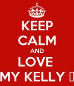 KEEP CALM AND LOVE  MY KELLY ❤