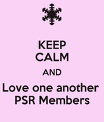 KEEP CALM AND Love one another  PSR Members