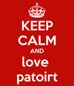 KEEP CALM AND love  patoirt