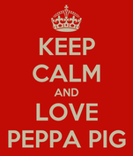 KEEP CALM AND LOVE PEPPA PIG