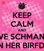 KEEP CALM AND LOVE SCHMANDA ON HER BIRFDAI