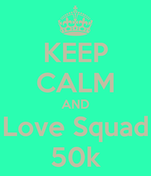 KEEP CALM AND Love Squad 50k