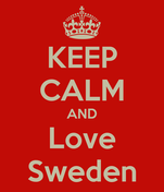 KEEP CALM AND Love Sweden