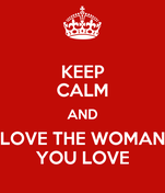 KEEP CALM AND LOVE THE WOMAN YOU LOVE