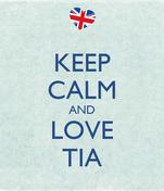 KEEP CALM AND LOVE TIA