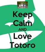 Keep Calm AND Love Totoro