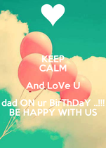 KEEP CALM And LoVe U dad ON ur BirThDaY ..!!! BE HAPPY WITH US