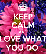 KEEP CALM AND LOVE WHAT YOU DO