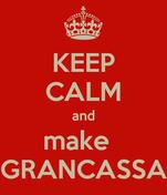 KEEP CALM and make   GRANCASSA