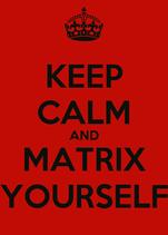 KEEP CALM AND MATRIX YOURSELF