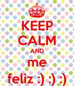 KEEP CALM AND me feliz :) :) :)