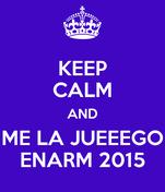 KEEP CALM AND ME LA JUEEEGO ENARM 2015