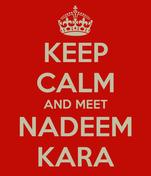 KEEP CALM AND MEET NADEEM KARA