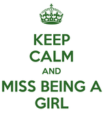 KEEP CALM AND MISS BEING A GIRL