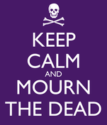 KEEP CALM AND MOURN THE DEAD